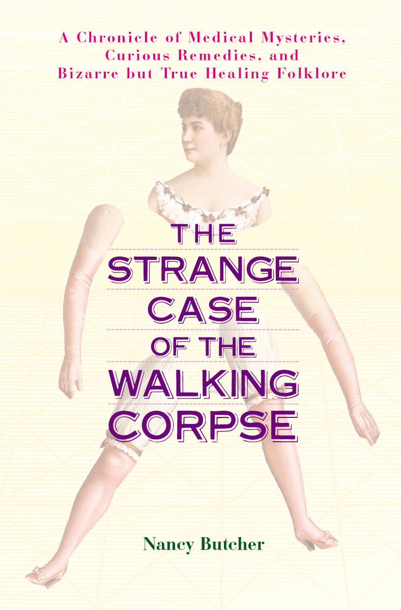The Strange Case of the Walking Corpse: A Chronicle of Medical Mysteries, Curious Remedies, and Bizarre but True Healing Folklore By: Nancy Butcher