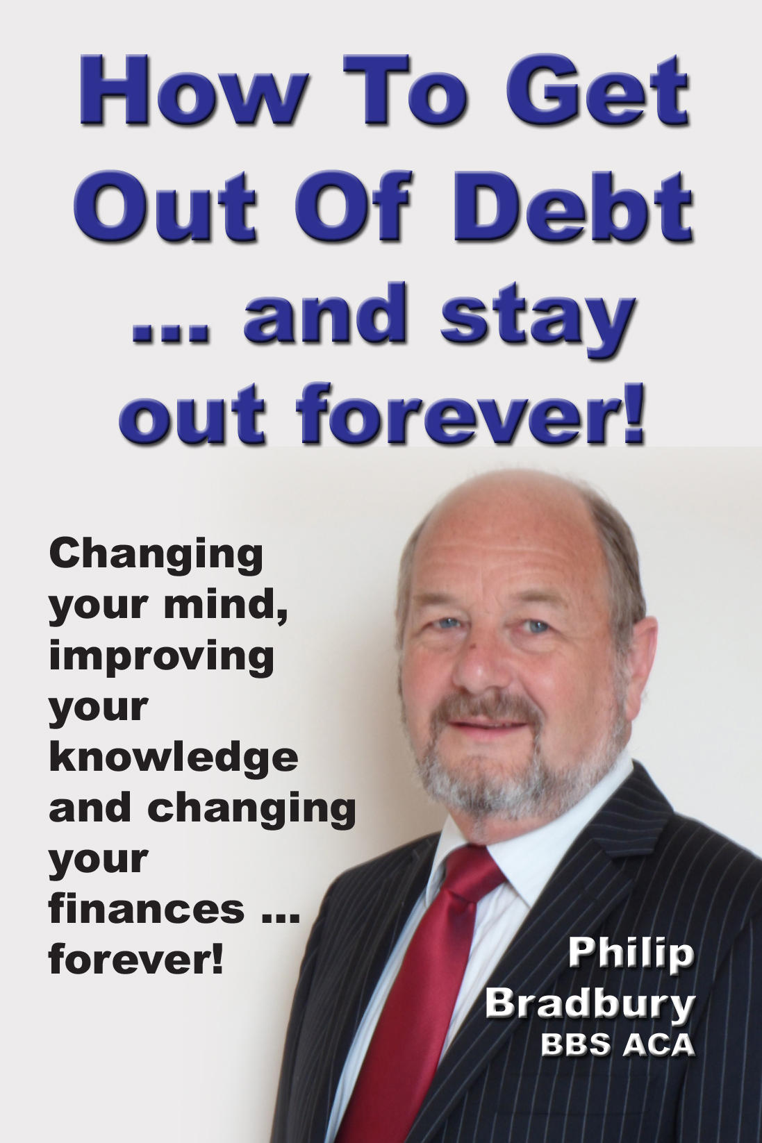 How to Get Out of Debt ... and stay out forever By: Philip Bradbury