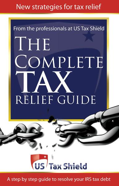 The Complete Tax Relief Guide: A Step-by-Step Guide to Resolve Your IRS Tax Debt