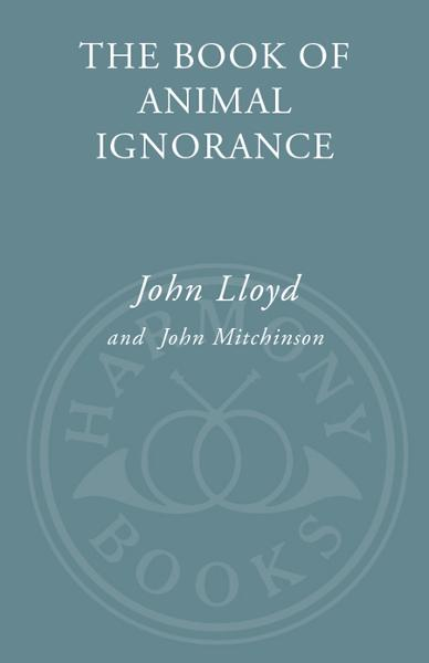 The Book of Animal Ignorance By: John Lloyd,John Mitchinson