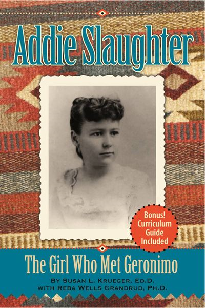 Addie Slaughter: The Girl Who Met Geronimo By: Susan Krueger, Reba Wells Grandrud