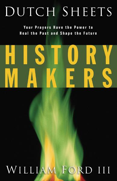 History Makers: Your Prayers Have the Power to Heal the Past and Shape the Future By: Dutch Sheets,Will Ford