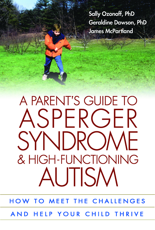 A Parent's Guide to Asperger Syndrome and High-Functioning Autism By: Geraldine Dawson, PhD,James McPartland, PhD,Sally Ozonoff, PhD
