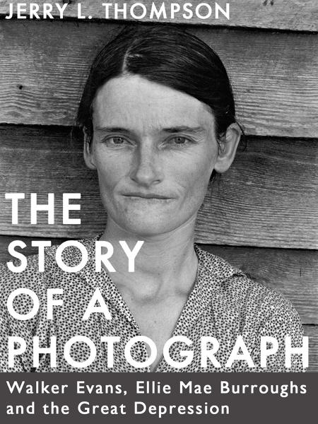 The Story of a Photograph: Walker Evans, Ellie Mae Burroughs, and the Great Depression By: Jerry L. Thompson