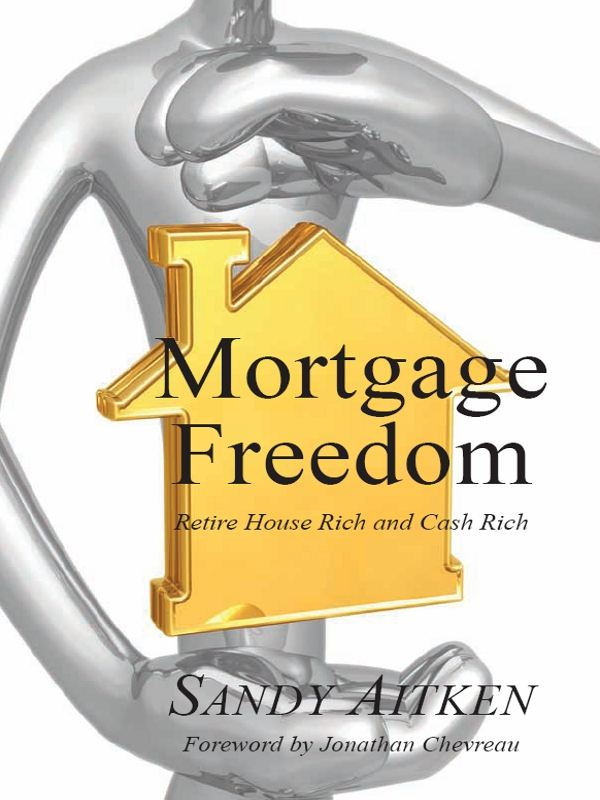 Mortgage Freedom: Retire House Rich and Cash Rich By: Sandy Aitken