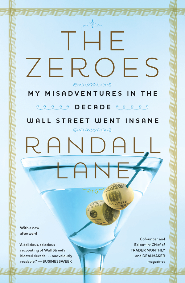 The Zeroes: My Misadventures in the Decade Wall Street Went Insane By: Randall Lane