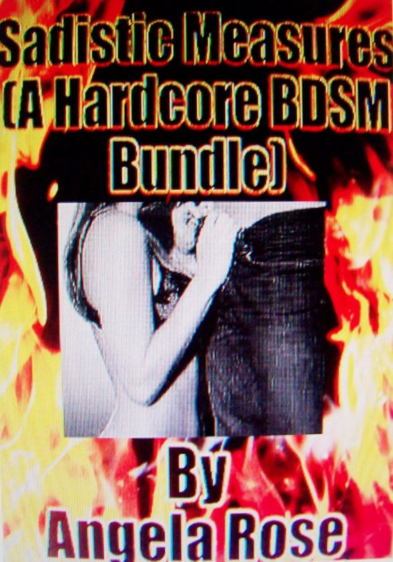 Sadistic Measures (A Hardcore BDSM Bundle) By: Angela Rose