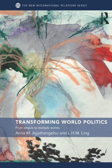 Transforming World Politics By: Anna M. Agathangelou,L.H.M. Ling