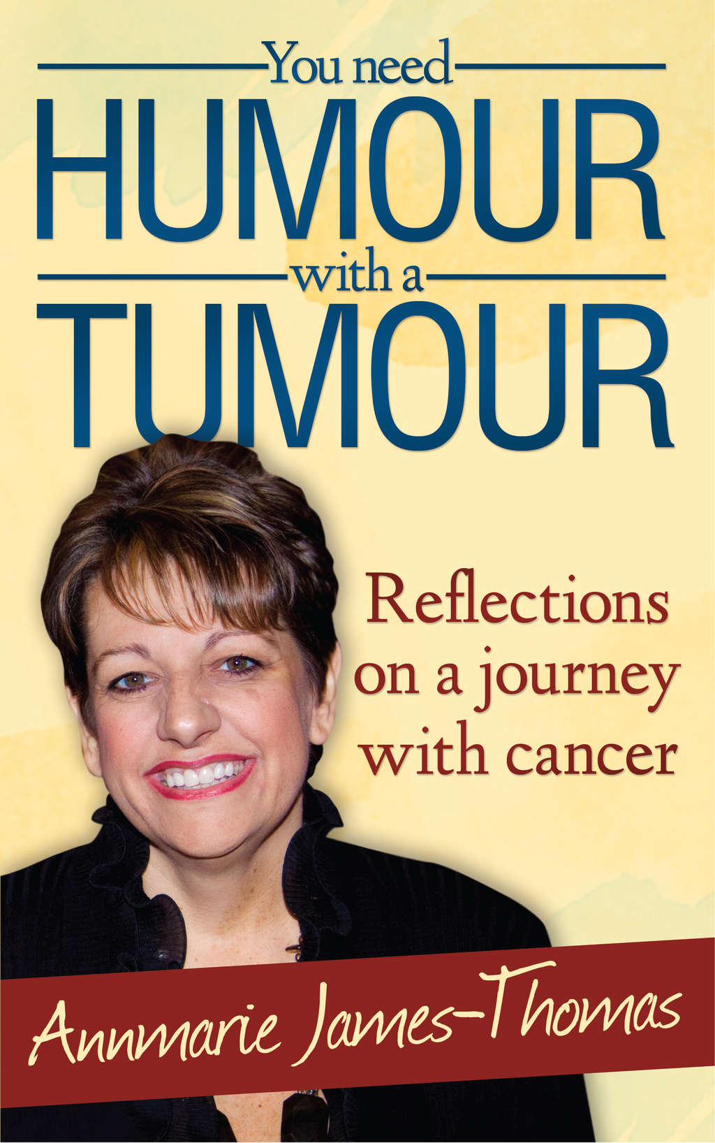 You Need Humour With A Tumour Reflections on a Journey with Cancer