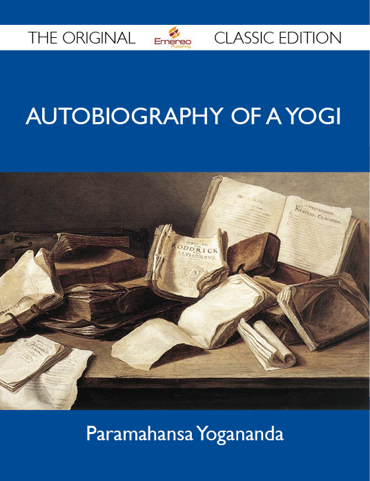 Autobiography of a Yogi - The Original Classic Edition By: Yogananda Paramahansa