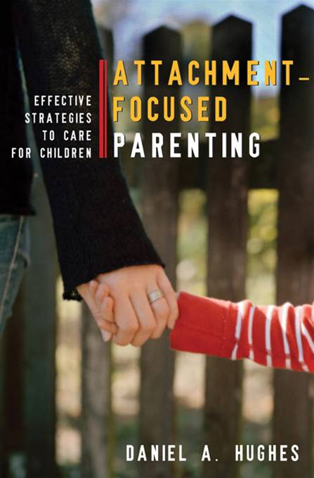 Attachment-Focused Parenting: Effective Strategies to Care for Children By: Daniel A. Hughes