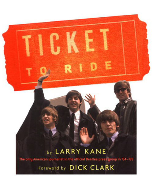 Ticket To Ride: Inside The Beatles' 1964 Tour that Changed The World By: Larry Kane