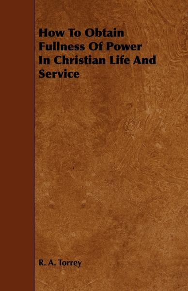 How To Obtain Fullness Of Power In Christian Life And Service By: R. A. Torrey