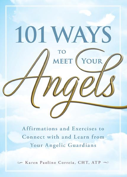 101 Ways to Meet Your Angels: Affirmations and Exercises to Connect With and Learn From Your Angelic Guardians