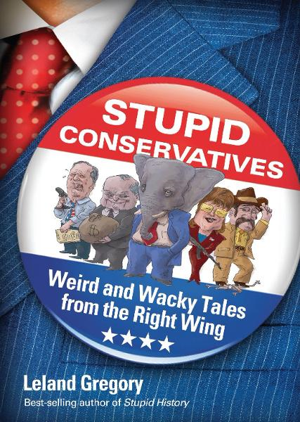 Stupid Conservatives: Weird and Wacky Tales from the Right Wing By: Leland Gregory