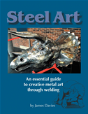 Steel Art - An Essential Guide To Creative Metal Art Through Welding