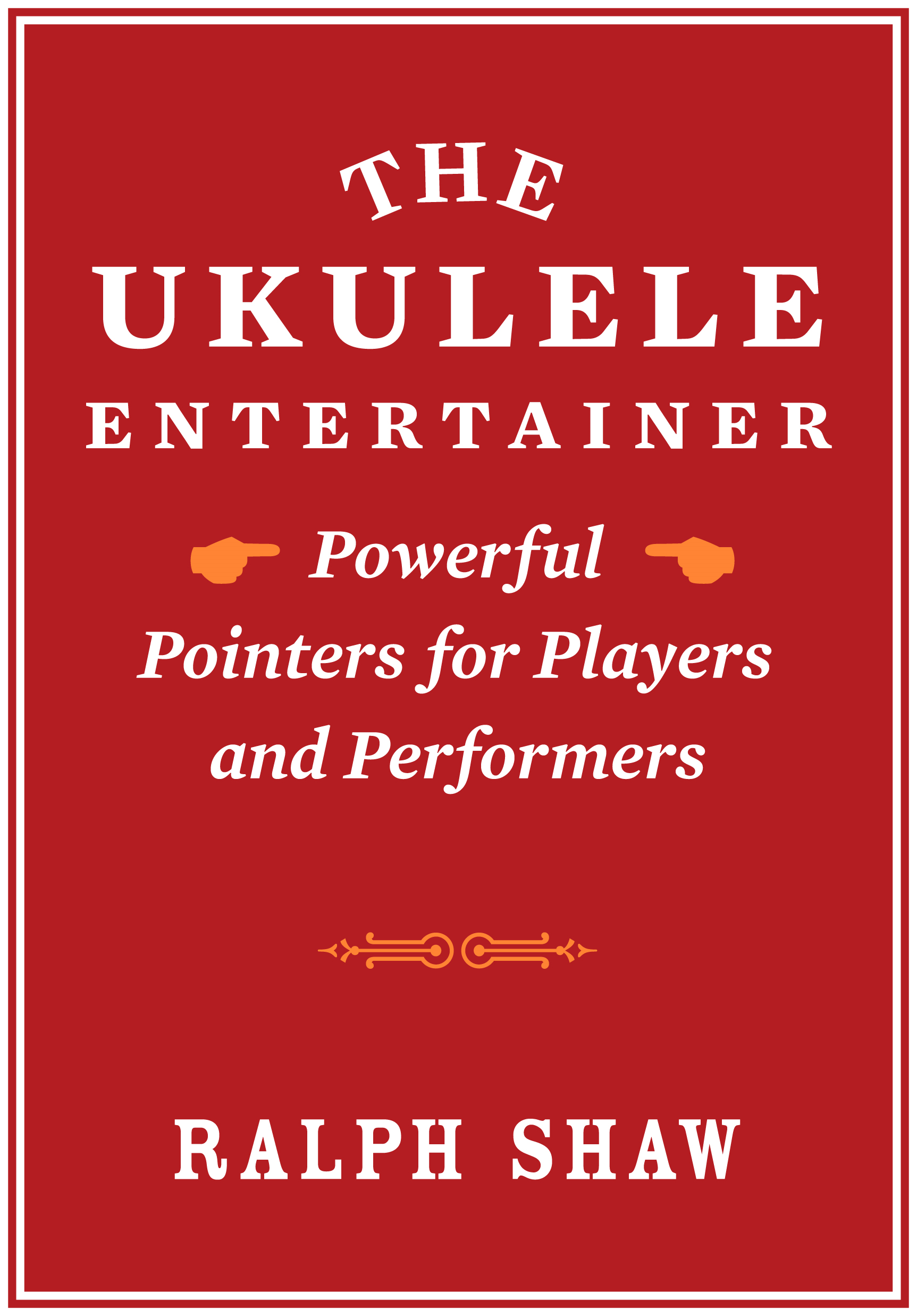 The Ukulele Entertainer: Powerful Pointers for Players and Performers By: Ralph Shaw