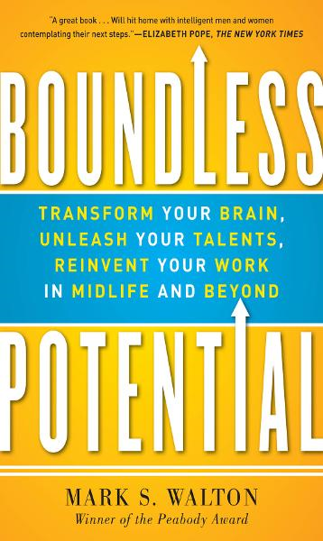 Boundless Potential:  Transform Your Brain, Unleash Your Talents, and Reinvent Your Work in Midlife and Beyond By: Mark Walton