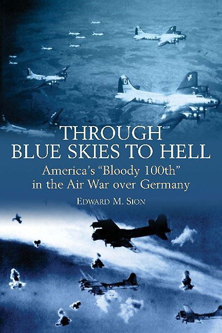 "Through Blue Skies to Hell America's ""Bloody 100th"" in the Air War over Germany By: Edward M. Sion"