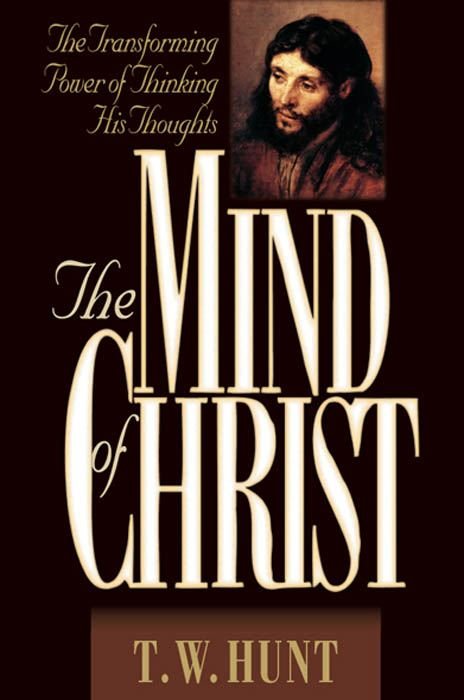 The Mind of Christ: The Transforming Power of Thinking His Thoughts By: T.  W. Hunt