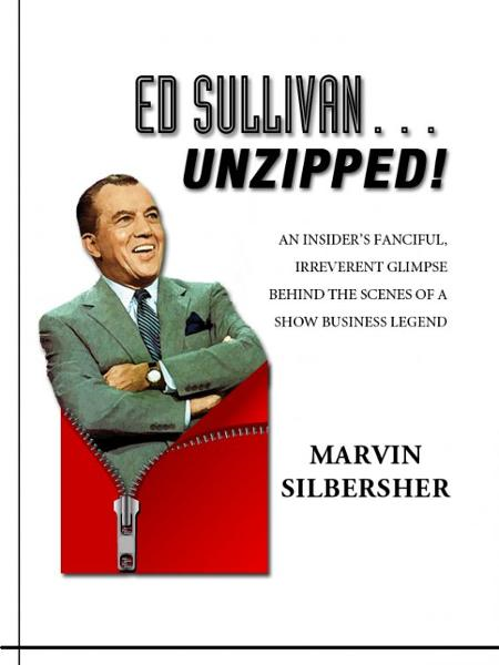 Ed Sullivan…Unzipped! – An insider's fanciful, irreverent glimpse behind the scenes of a show business legend By: Marvin Silbersher