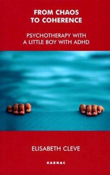 From Chaos to Coherence: Psychotherapy with a Little Boy with ADHD By: Cleve, Elisabeth