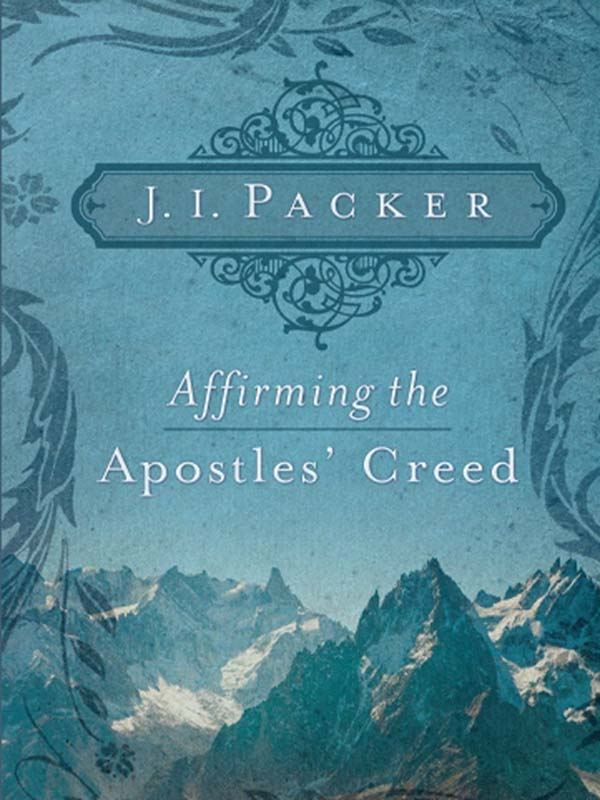 Affirming the Apostles' Creed By: J. I. Packer