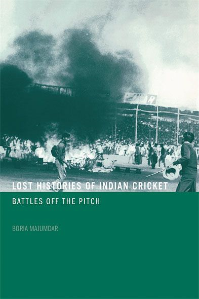 Lost Histories of Indian Cricket By: Boria Majumdar