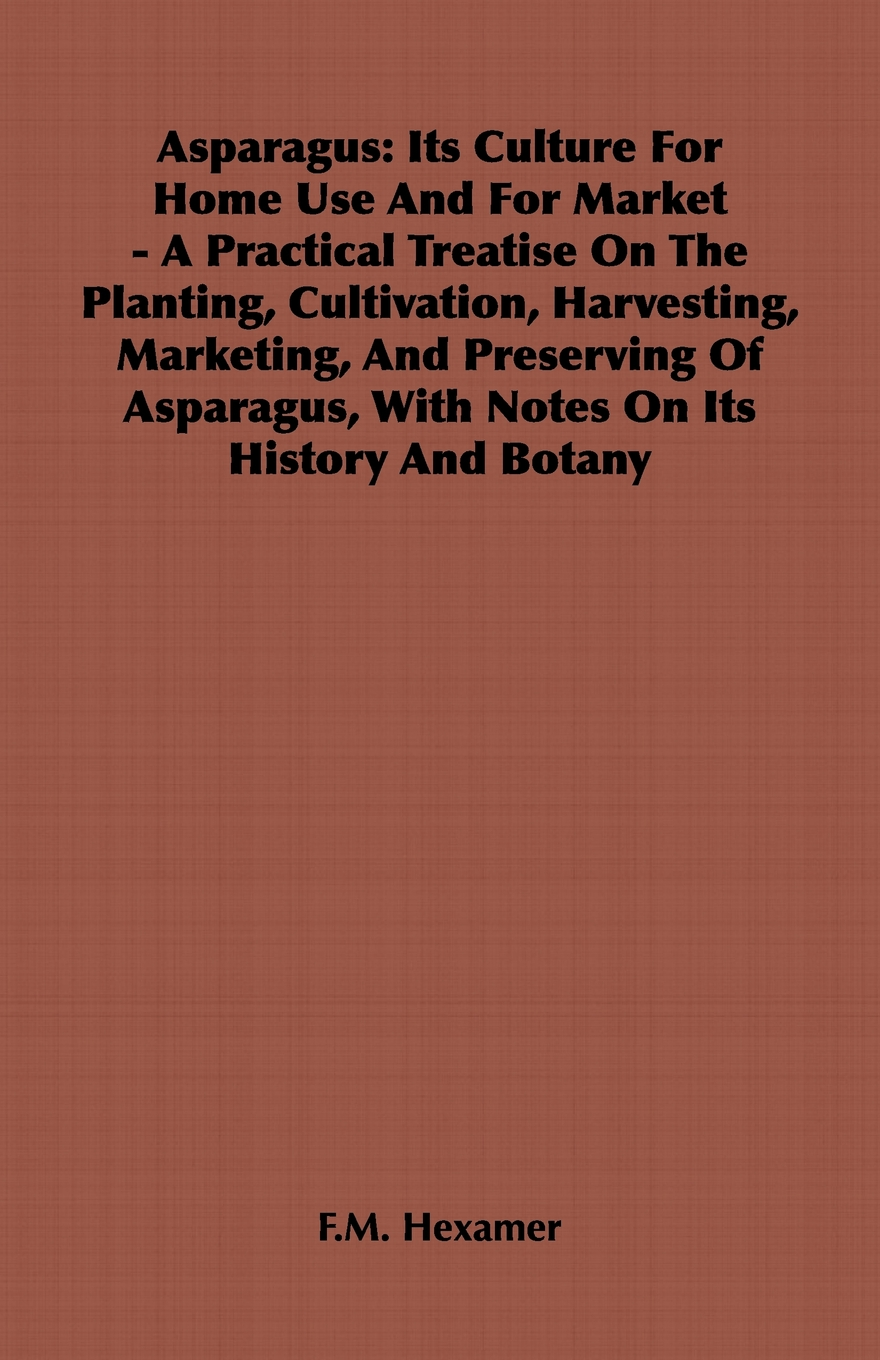 Asparagus: Its Culture For Home Use And For Market - A Practical Treatise On The Planting, Cultivation, Harvesting, Marketing, And Preserving Of Asparagus, With Notes On Its History And Botany