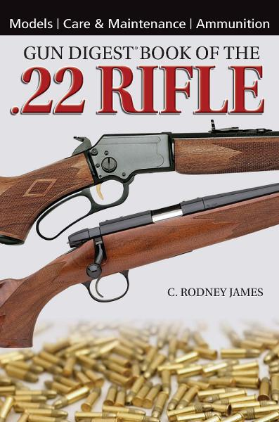 Gun Digest Book of the .22 Rifle By: C. Rodney James