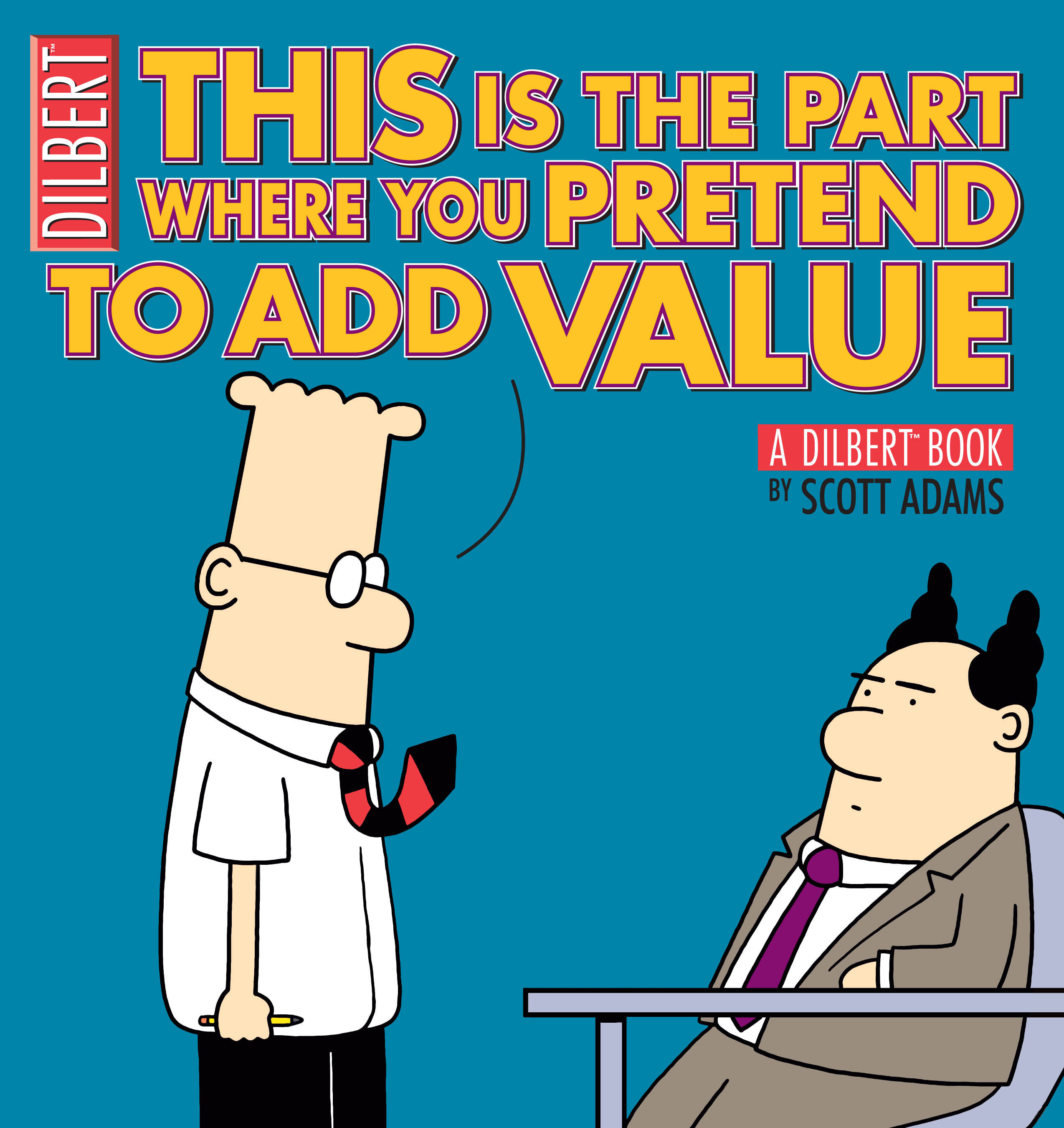 This Is the Part Where You Pretend to Add Value: A Dilbert Book By: Scott Adams