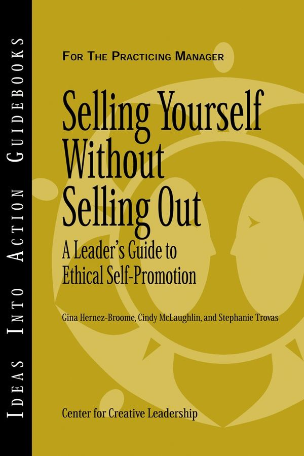 Selling Yourself without Selling Out By: Center for Creative Leadership (CCL),Cindy McLaughlin,Gina Hernez-Broome
