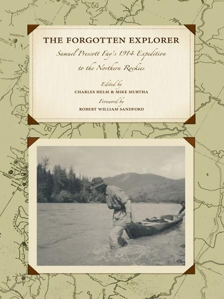 The Forgotten Explorer: Samuel Prescott Fay's 1914 Expedition to the Northern Rockies By: Samuel Prescott Fay