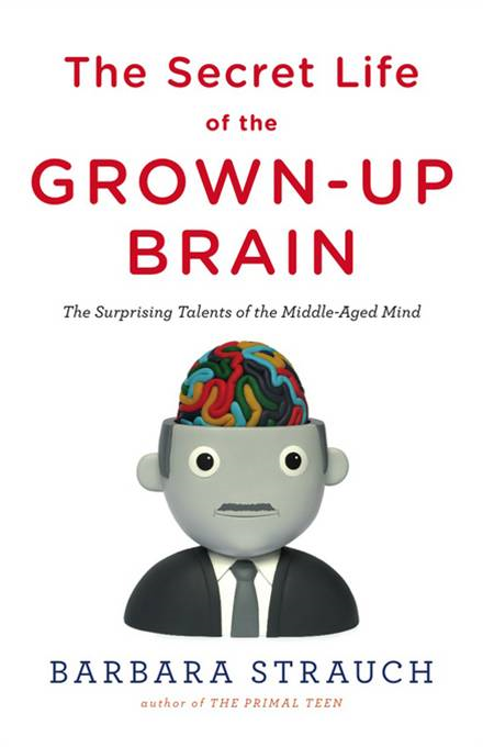 The Secret Life of the Grown-up Brain: The Surprising Talents of the Middle-Aged Mind By: Barbara Strauch