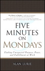 Five Minutes on Mondays: Finding Unexpected Purpose, Peace, and Fulfillment at Work By: Alan Lurie