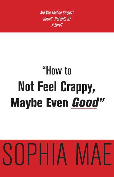 """How to Not Feel Crappy, Maybe Even Good"""