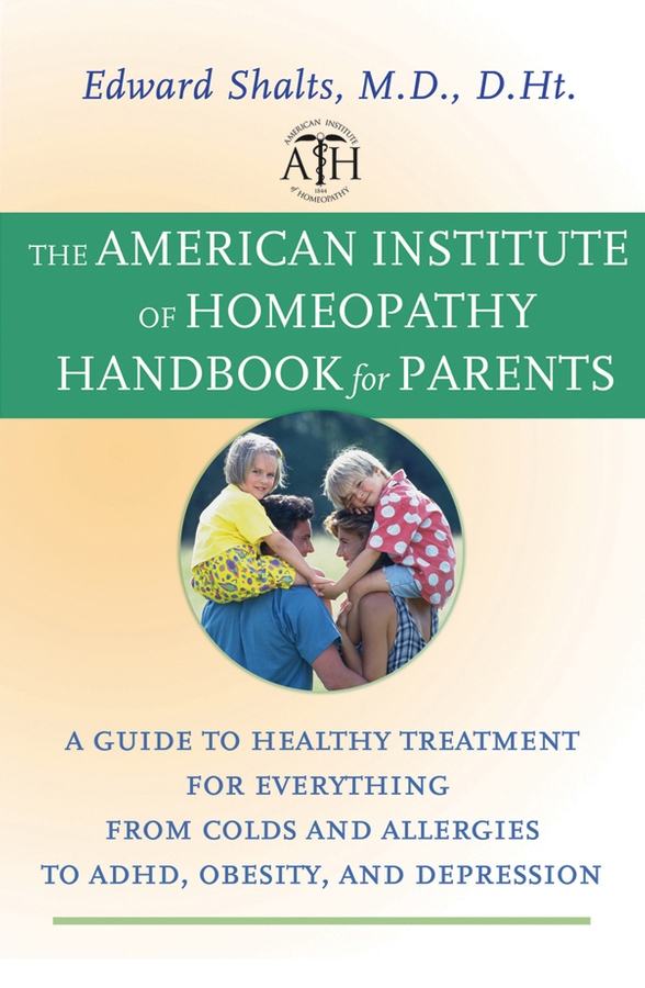 The American Institute of Homeopathy Handbook for Parents By: Edward Shalts M.D., D.Ht.