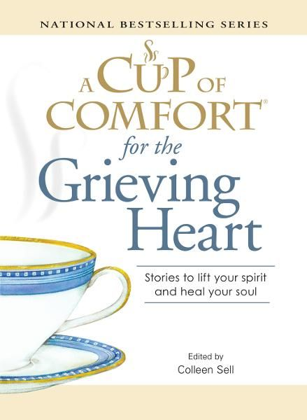 A Cup of Comfort for the Grieving Heart: Stories to lift your spirit and heal your soul By: Colleen Sell