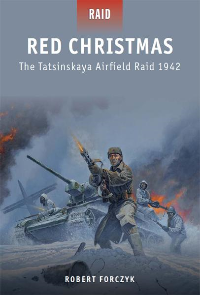 Red Christmas - The Tatsinskaya Airfield Raid 1942 By: Robert Forczyk,Johnny Shumate