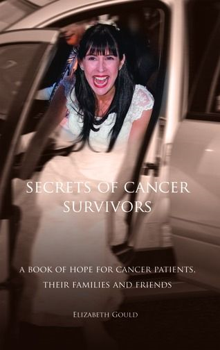 Secrets of Cancer Survivors: A Book of Hope For Cancer Patients Their Families And Friends By: ELIZABETH GOULD
