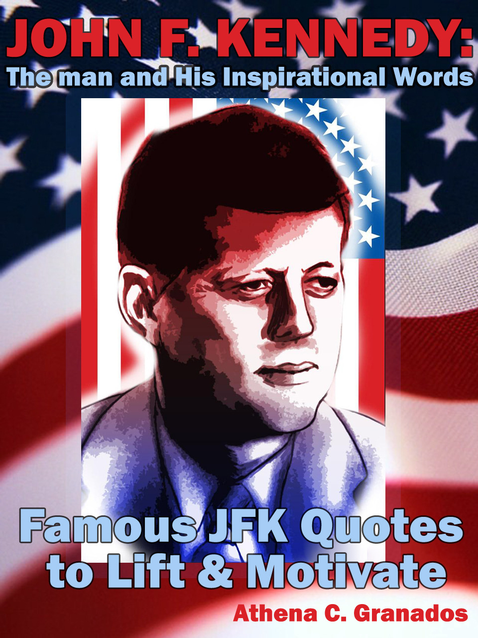 John F Kennedy: The man and His Inspirational Words Famous JFK Quotes to Lift & Motivate