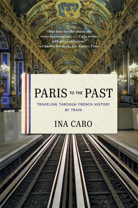 Paris to the Past: Traveling through French History by Train By: Ina Caro