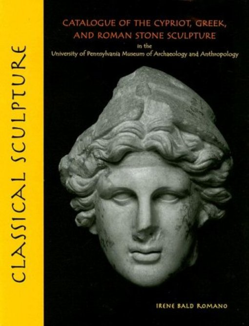 Classical Sculpture: Catalogue of the Cypriot, Greek, and Roman Stone Sculpture in the University of Pennsylvania Museum of Archaeology and Anthropolo