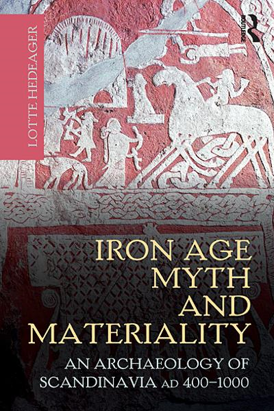 Iron Age Myth and Materiality An Archaeology of Scandinavia AD 400-1000