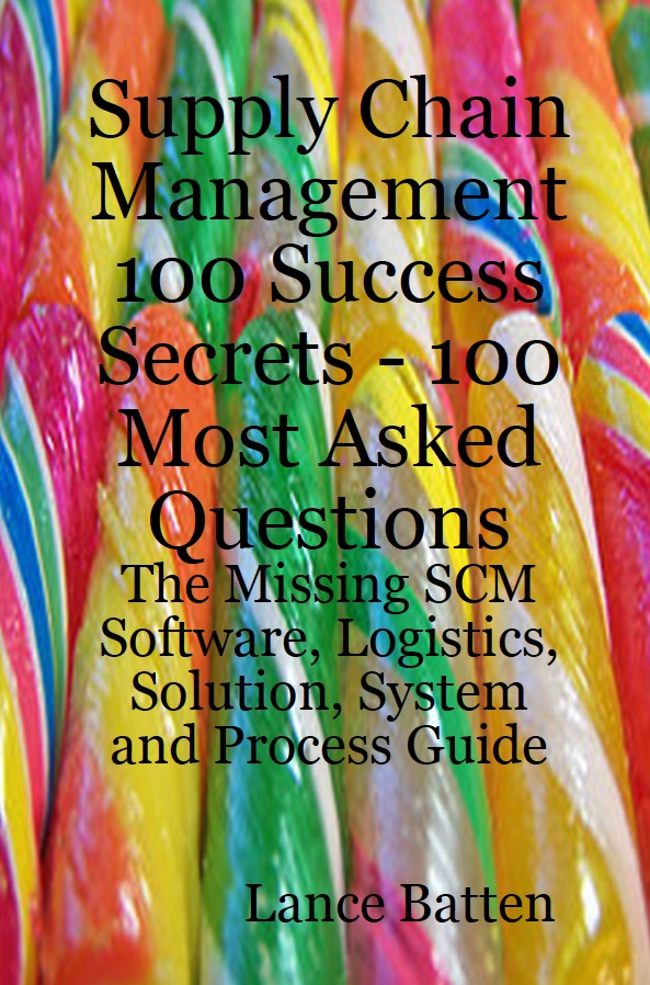 Supply Chain Management 100 Success Secrets - 100 Most Asked Questions: The Missing SCM Software, Logistics, Solution, System and Process Guide By: Lance Batten