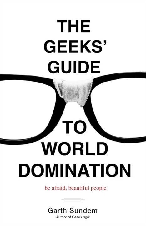 The Geeks' Guide to World Domination By: Garth Sundem