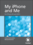 My iPhone and Me: For iPhone 4S and iOS 5 By: Michael Krimmer,Simone Ochsenkuehn