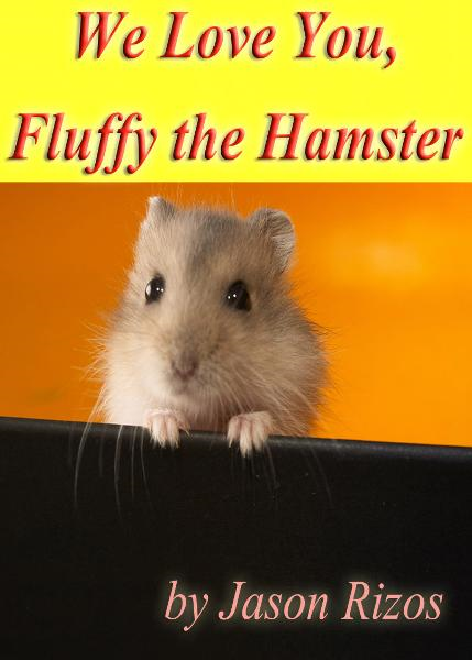 We Love You Fluffy The Hamster By: Jason Rizos