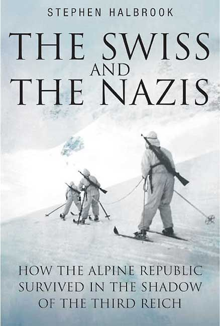 Swiss And The Nazis How The Alpine Republic Survived In The Shadow Of The Third Reich By: Halbrook Stephen
