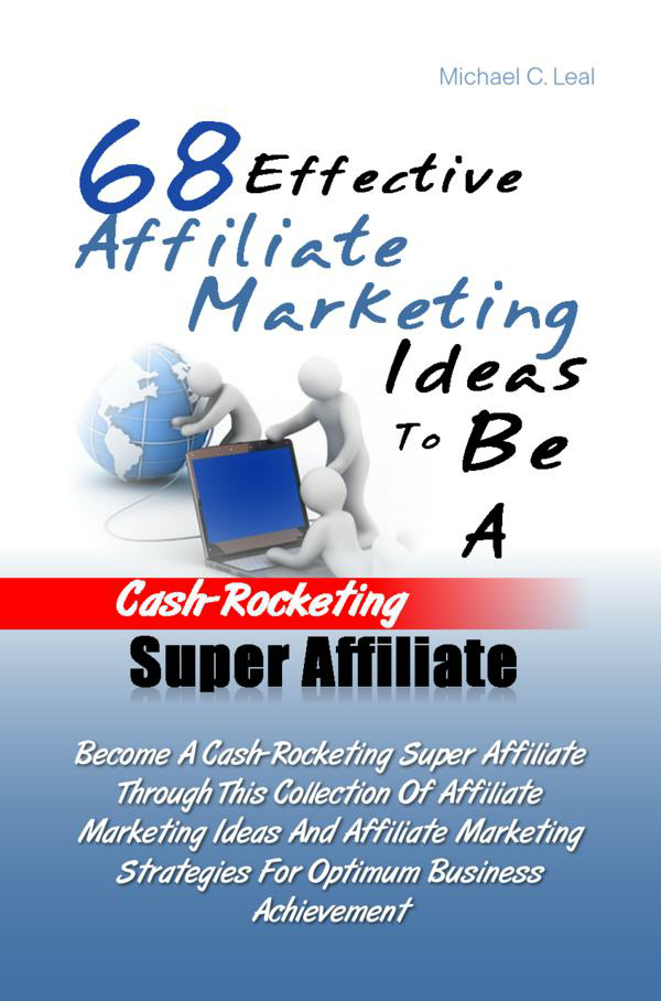 68 Effective Affiliate Marketing Ideas To Be A Cash-Rocketing Super Affiliate By: Michael C. Leal